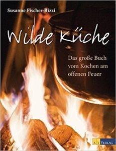 Wilde Küche Das grosse Buch vom Kochen am offenen Feuer